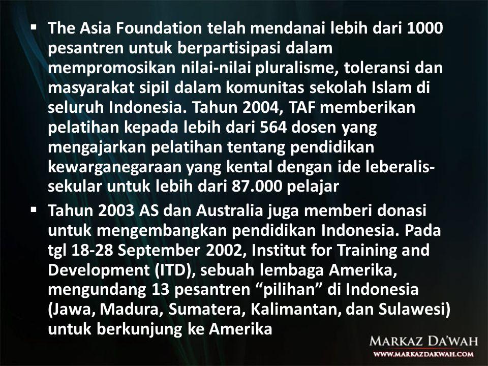 The Asia Foundation telah mendanai lebih dari 1000 pesantren untuk berpartisipasi dalam mempromosikan nilai-nilai pluralisme, toleransi dan masyarakat sipil dalam komunitas sekolah Islam di seluruh Indonesia. Tahun 2004, TAF memberikan pelatihan kepada lebih dari 564 dosen yang mengajarkan pelatihan tentang pendidikan kewarganegaraan yang kental dengan ide leberalis-sekular untuk lebih dari 87.000 pelajar