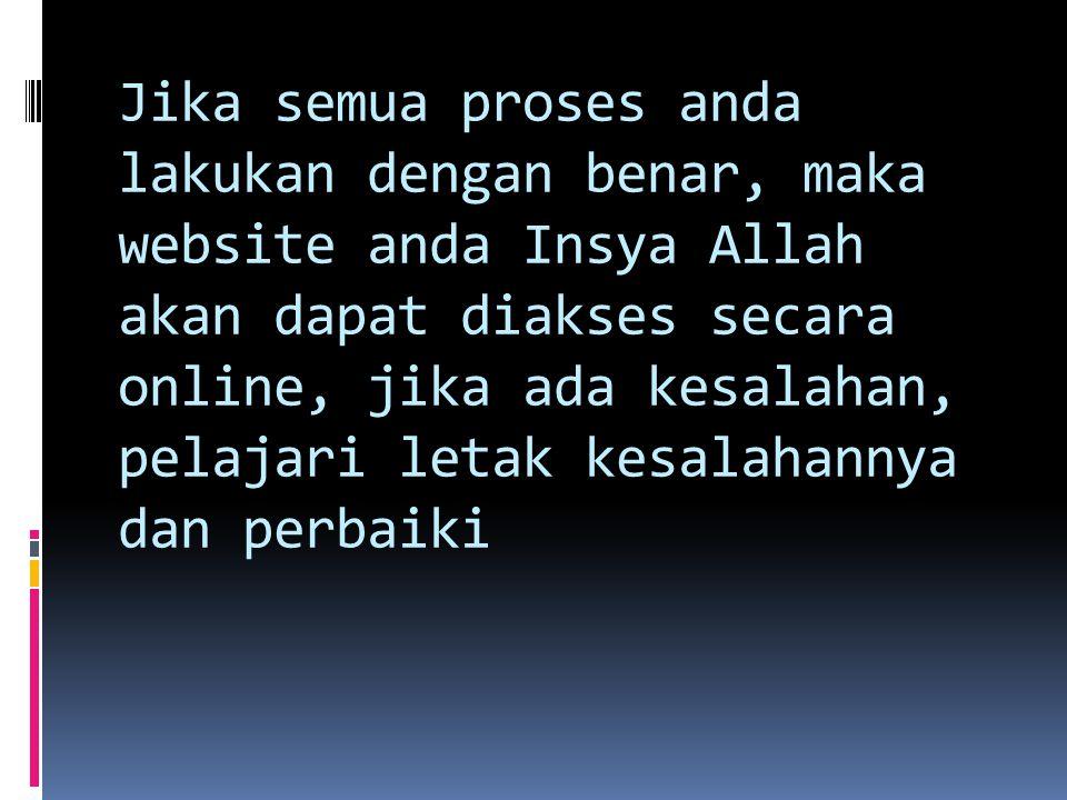Jika semua proses anda lakukan dengan benar, maka website anda Insya Allah akan dapat diakses secara online, jika ada kesalahan, pelajari letak kesalahannya dan perbaiki