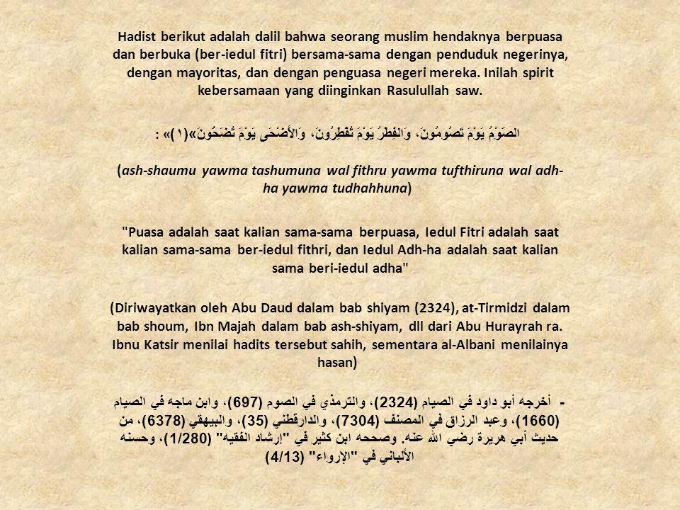 Hadist berikut adalah dalil bahwa seorang muslim hendaknya berpuasa dan berbuka (ber-iedul fitri) bersama-sama dengan penduduk negerinya, dengan mayoritas, dan dengan penguasa negeri mereka. Inilah spirit kebersamaan yang diinginkan Rasulullah saw.