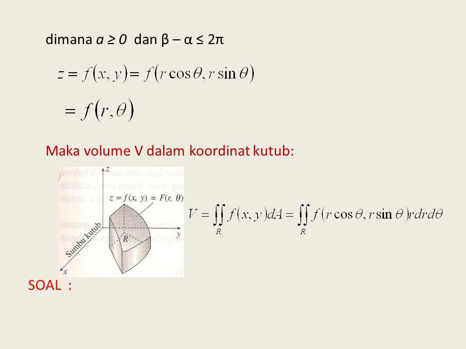 dimana a ≥ 0 dan β – α ≤ 2π Maka volume V dalam koordinat kutub: SOAL :