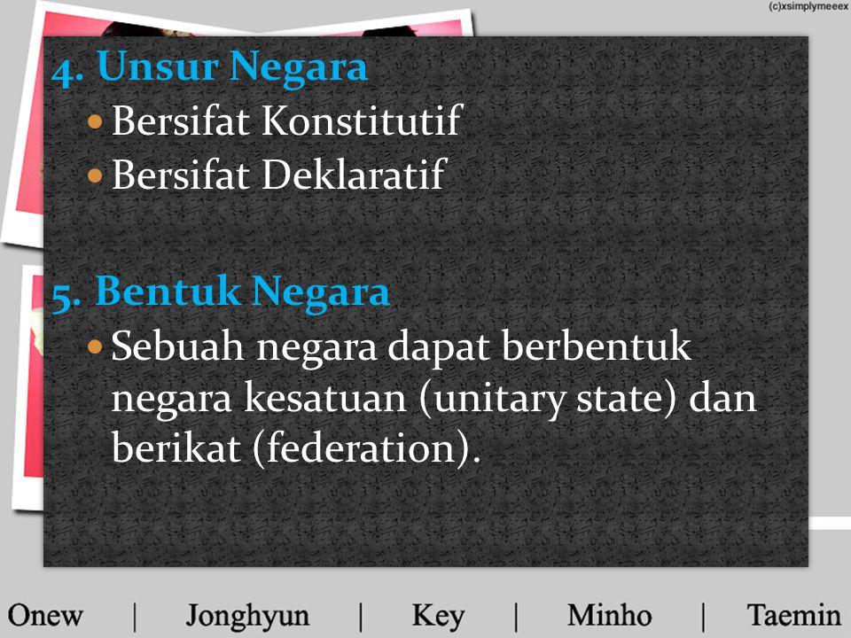 4. Unsur Negara Bersifat Konstitutif. Bersifat Deklaratif. 5. Bentuk Negara.