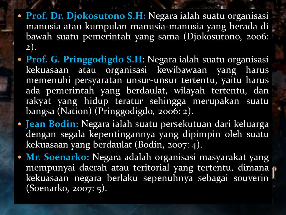 Prof. Dr. Djokosutono S.H: Negara ialah suatu organisasi manusia atau kumpulan manusia-manusia yang berada di bawah suatu pemerintah yang sama (Djokosutono, 2006: 2).