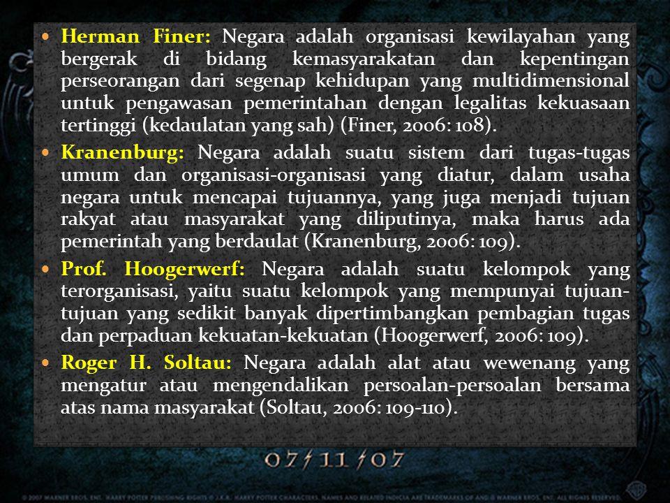 Herman Finer: Negara adalah organisasi kewilayahan yang bergerak di bidang kemasyarakatan dan kepentingan perseorangan dari segenap kehidupan yang multidimensional untuk pengawasan pemerintahan dengan legalitas kekuasaan tertinggi (kedaulatan yang sah) (Finer, 2006: 108).