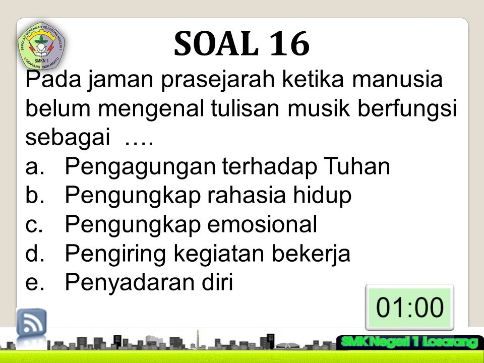 SOAL 16 Pada jaman prasejarah ketika manusia belum mengenal tulisan musik berfungsi sebagai …. Pengagungan terhadap Tuhan.