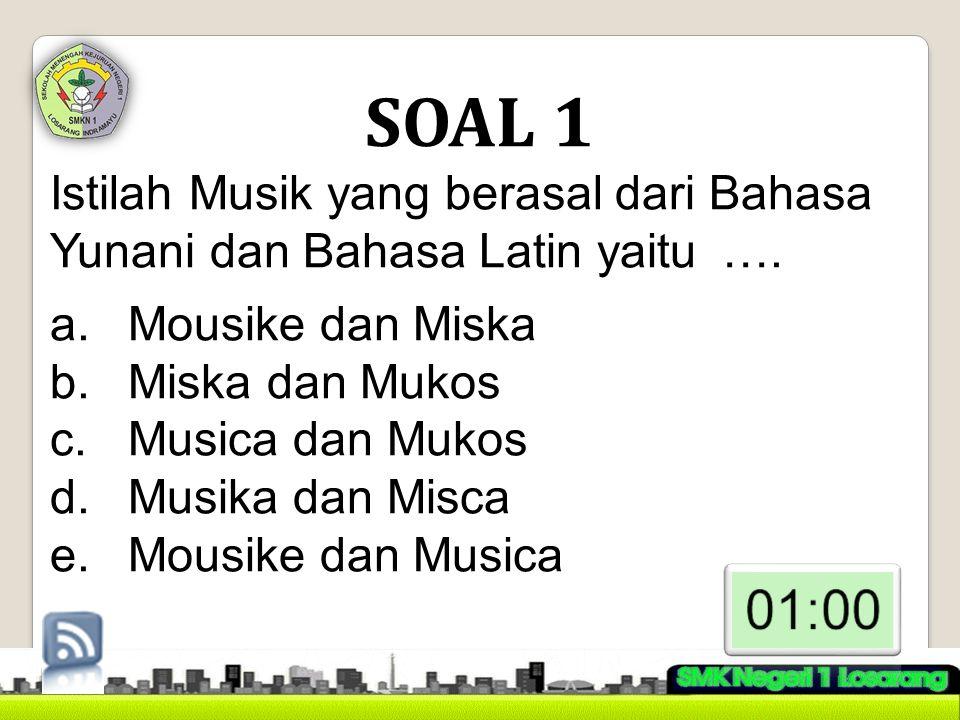 SOAL 1 Istilah Musik yang berasal dari Bahasa Yunani dan Bahasa Latin yaitu …. Mousike dan Miska. Miska dan Mukos.