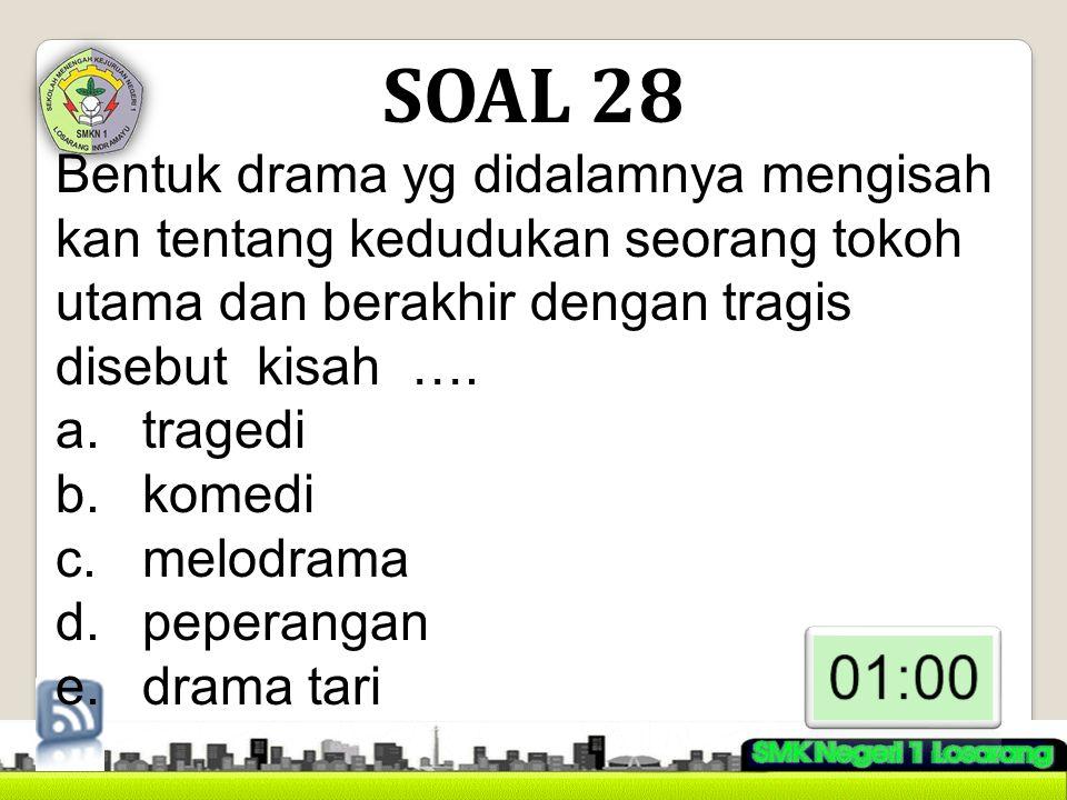 SOAL 28 Bentuk drama yg didalamnya mengisah kan tentang kedudukan seorang tokoh utama dan berakhir dengan tragis disebut kisah ….