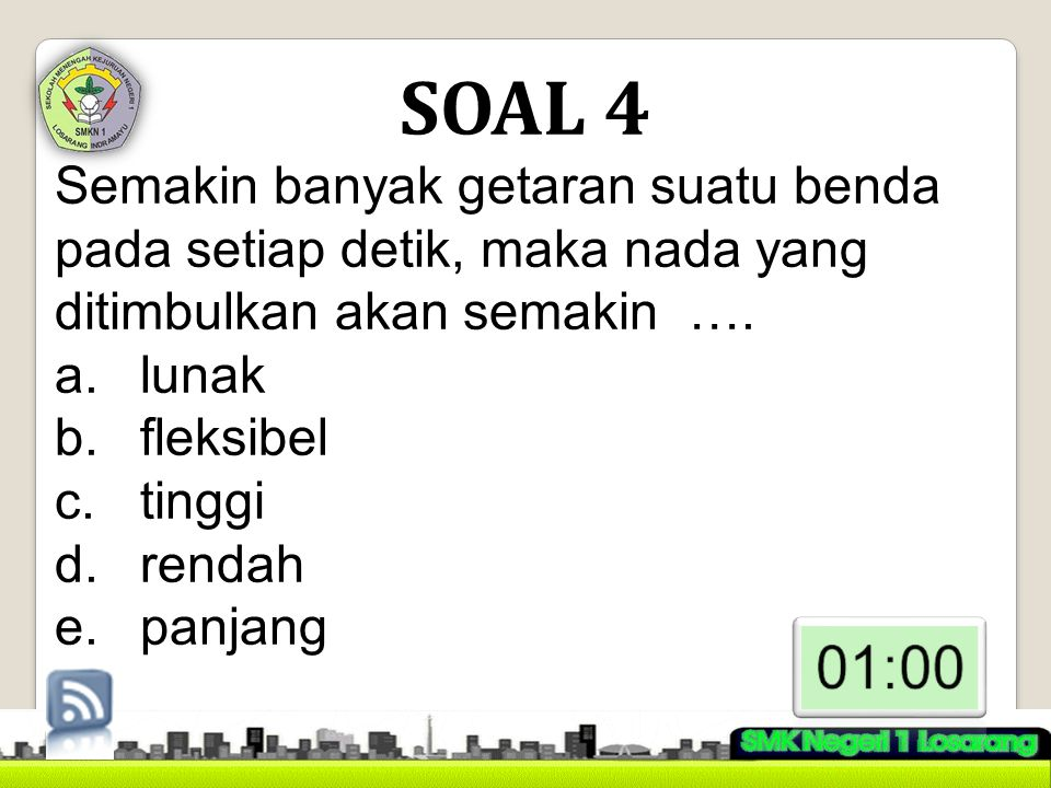 SOAL 4 Semakin banyak getaran suatu benda pada setiap detik, maka nada yang ditimbulkan akan semakin ….