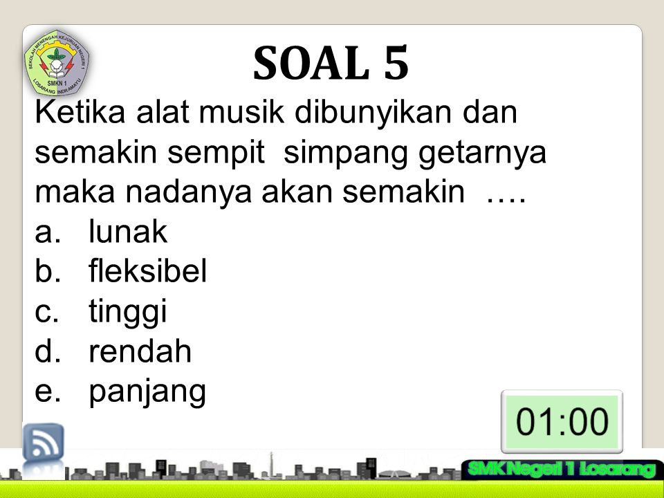 SOAL 5 Ketika alat musik dibunyikan dan semakin sempit simpang getarnya maka nadanya akan semakin ….