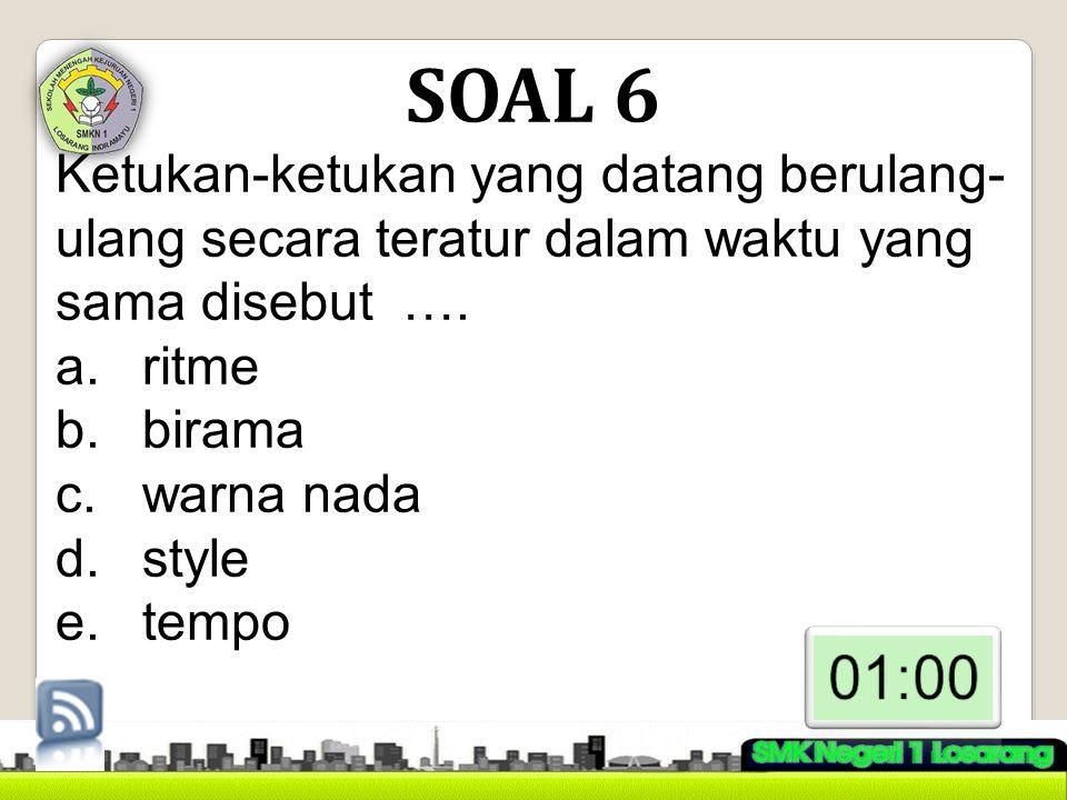 SOAL 6 Ketukan-ketukan yang datang berulang-ulang secara teratur dalam waktu yang sama disebut …. ritme.