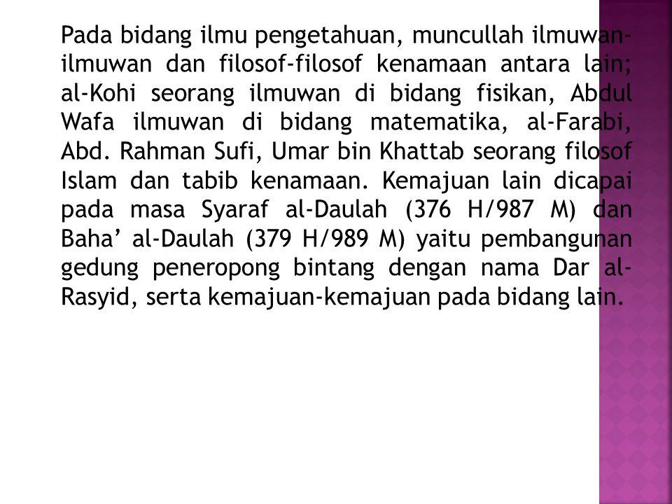 Pada bidang ilmu pengetahuan, muncullah ilmuwan- ilmuwan dan filosof-filosof kenamaan antara lain; al-Kohi seorang ilmuwan di bidang fisikan, Abdul Wafa ilmuwan di bidang matematika, al-Farabi, Abd.