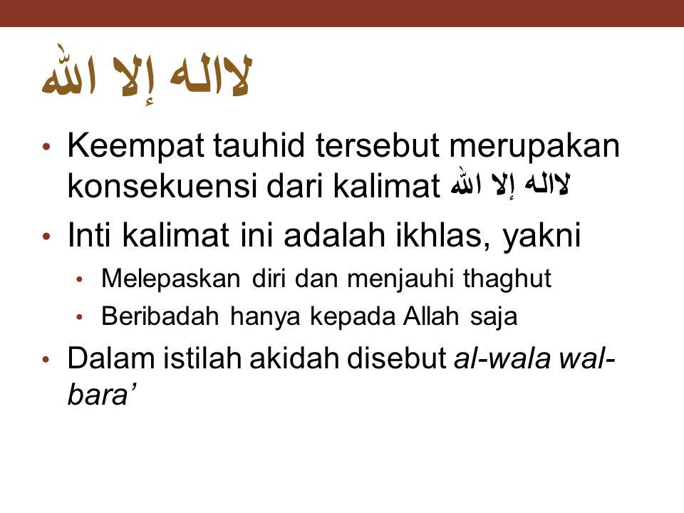 لااله إلا الله Keempat tauhid tersebut merupakan konsekuensi dari kalimat لااله إلا الله. Inti kalimat ini adalah ikhlas, yakni.