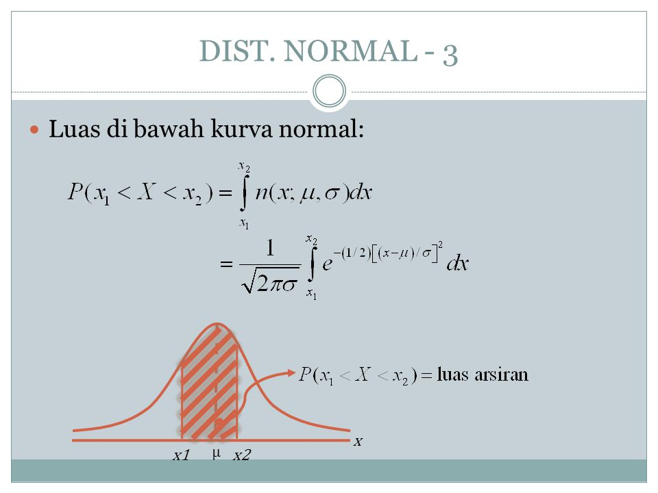 DIST. NORMAL - 3 Luas di bawah kurva normal: μ x x1 x2