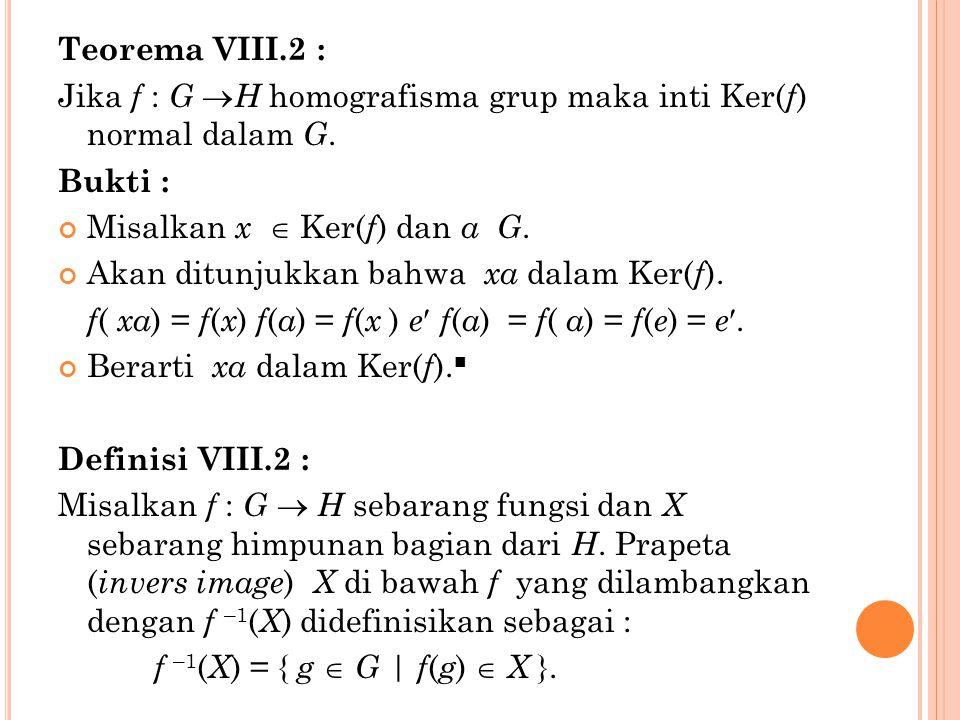 Teorema VIII.2 : Jika f : G H homografisma grup maka inti Ker(f) normal dalam G. Bukti : Misalkan x  Ker(f) dan a G.