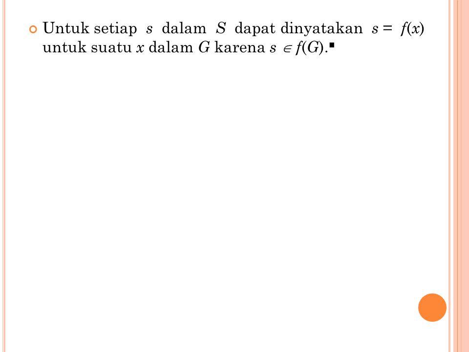 Untuk setiap s dalam S dapat dinyatakan s = f(x) untuk suatu x dalam G karena s  f(G).■
