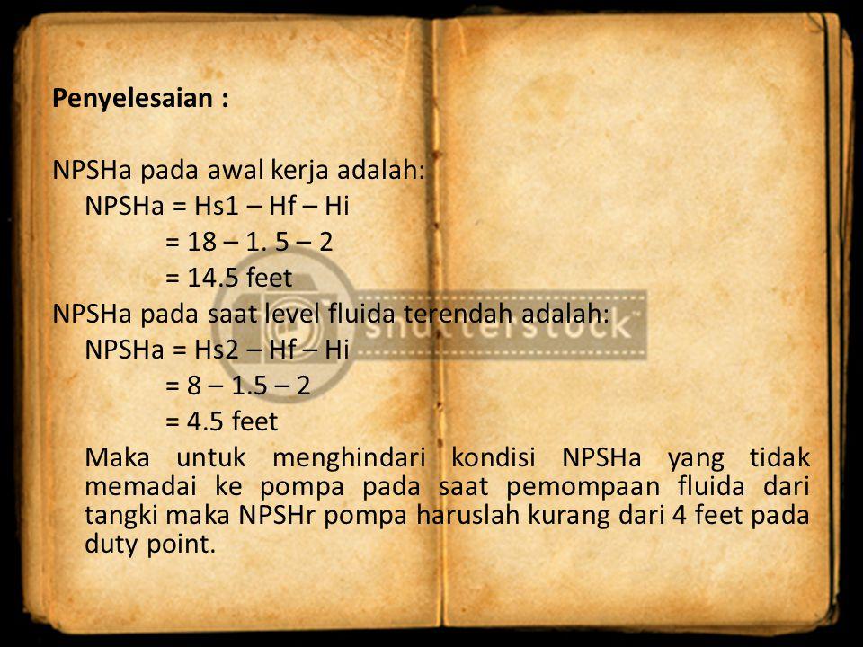 Penyelesaian : NPSHa pada awal kerja adalah: NPSHa = Hs1 – Hf – Hi = 18 – 1.