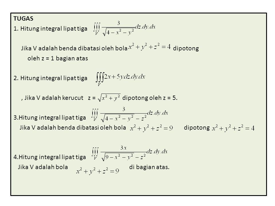 TUGAS 1. Hitung integral lipat tiga. Jika V adalah benda dibatasi oleh bola dipotong.
