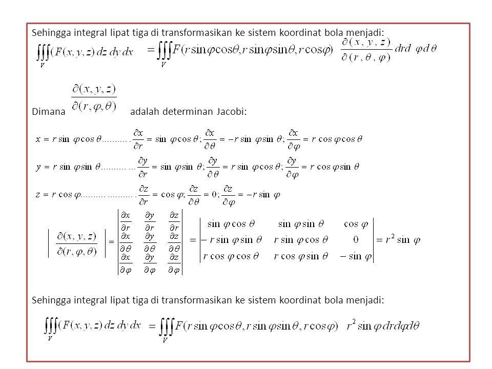 Sehingga integral lipat tiga di transformasikan ke sistem koordinat bola menjadi: Dimana adalah determinan Jacobi: