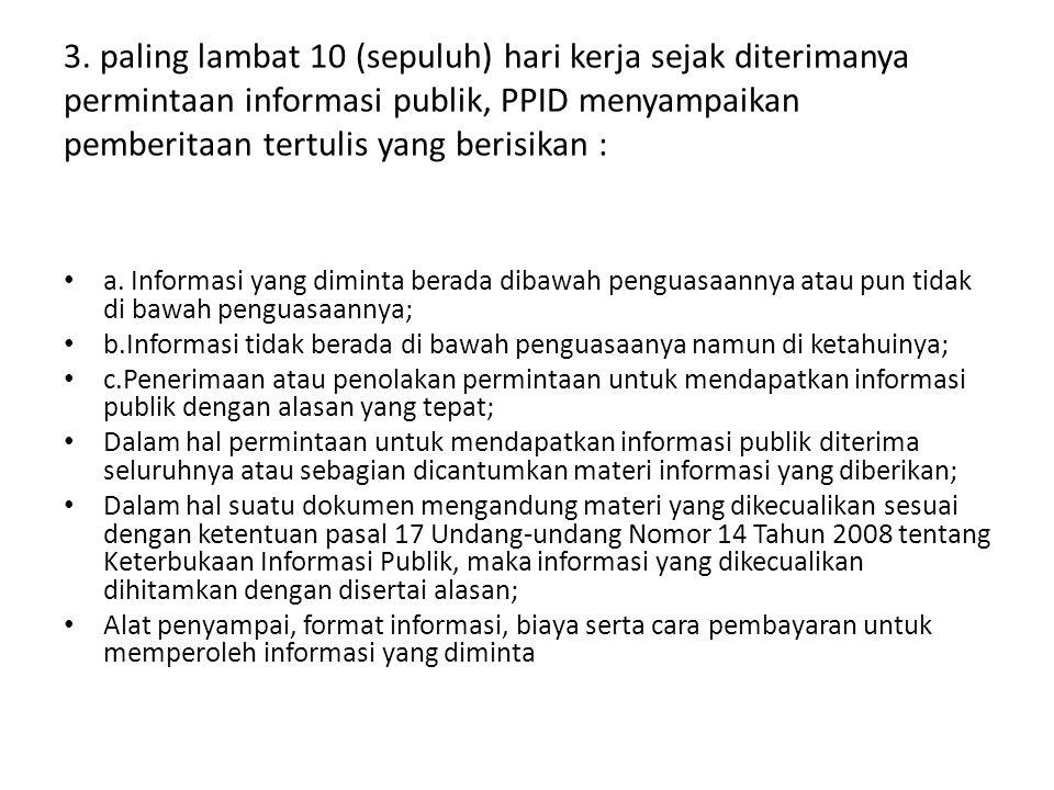 3. paling lambat 10 (sepuluh) hari kerja sejak diterimanya permintaan informasi publik, PPID menyampaikan pemberitaan tertulis yang berisikan :