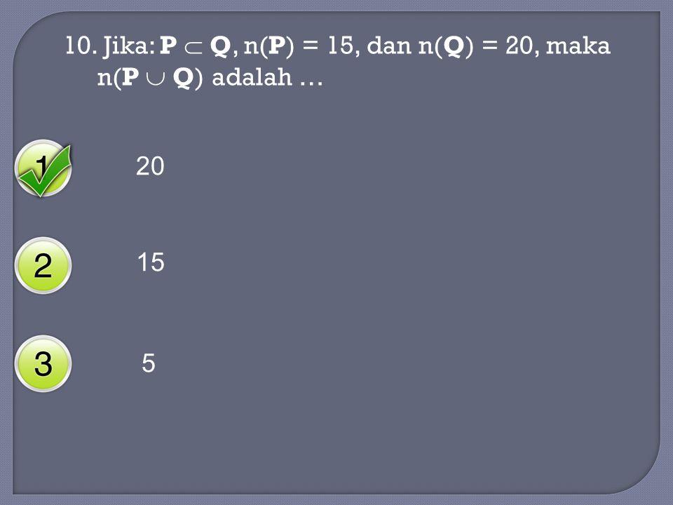 10. Jika: P  Q, n(P) = 15, dan n(Q) = 20, maka n(P  Q) adalah …