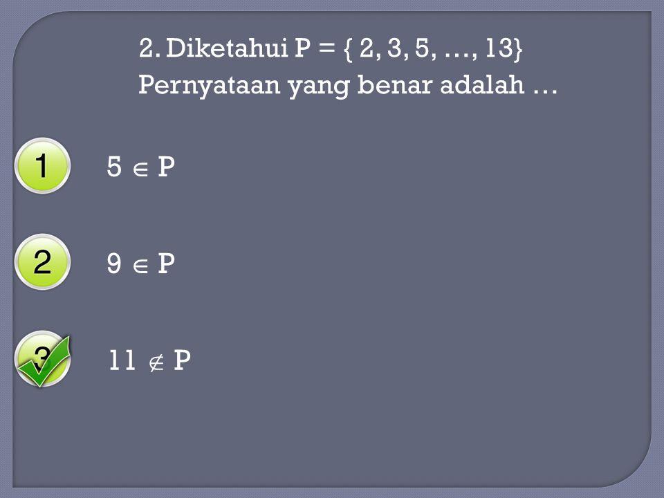 5  P 9  P 11  P 2. Diketahui P = { 2, 3, 5, …, 13}