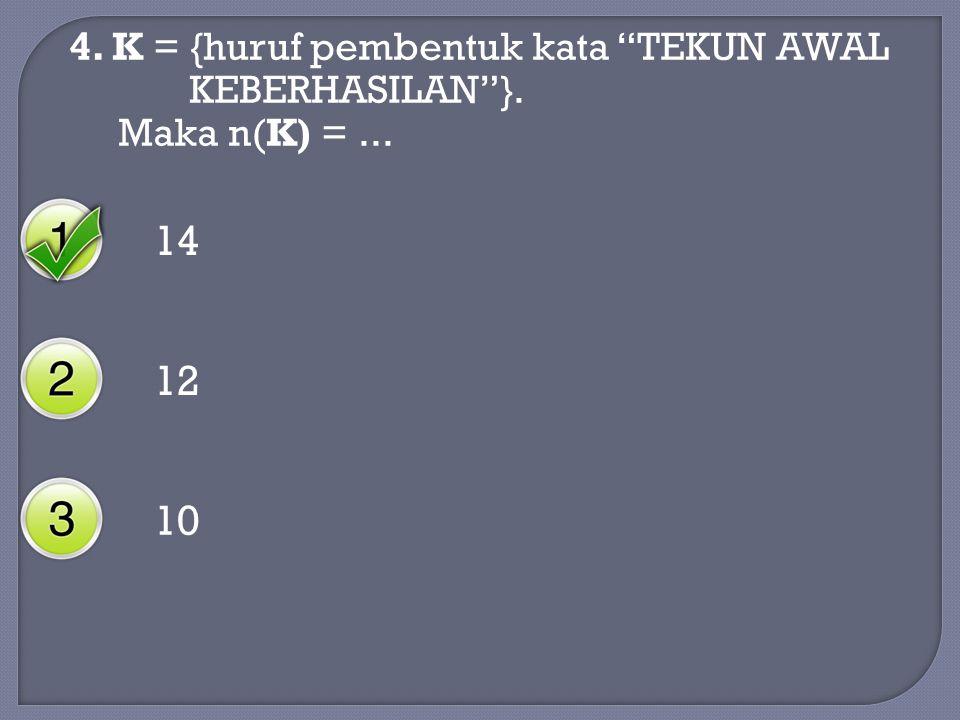 14 12 10 4. K = {huruf pembentuk kata TEKUN AWAL KEBERHASILAN }.