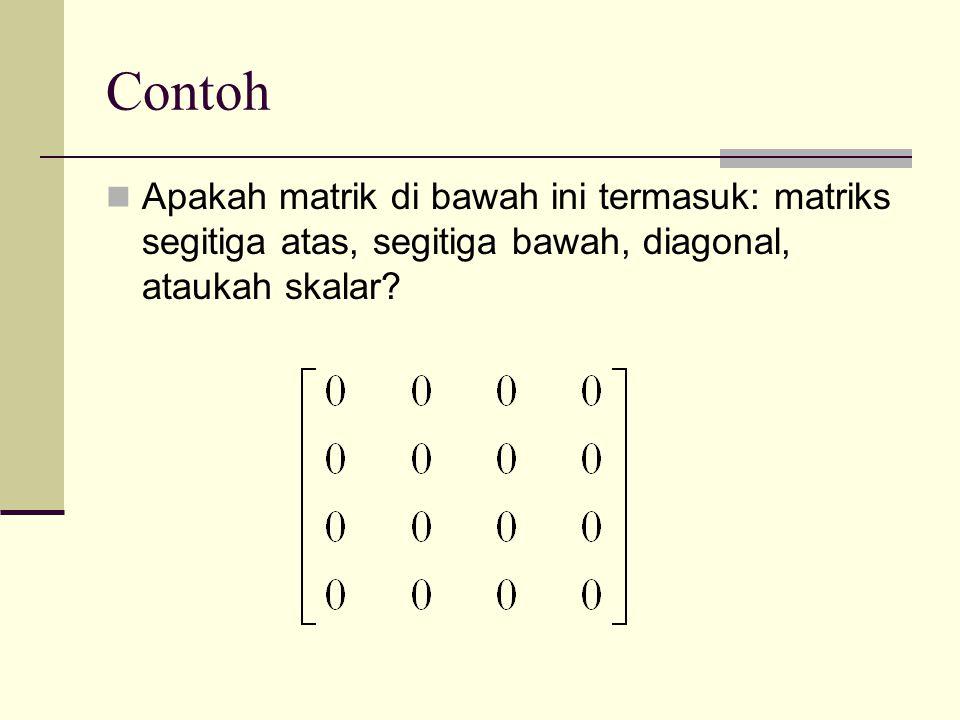 Contoh Apakah matrik di bawah ini termasuk: matriks segitiga atas, segitiga bawah, diagonal, ataukah skalar