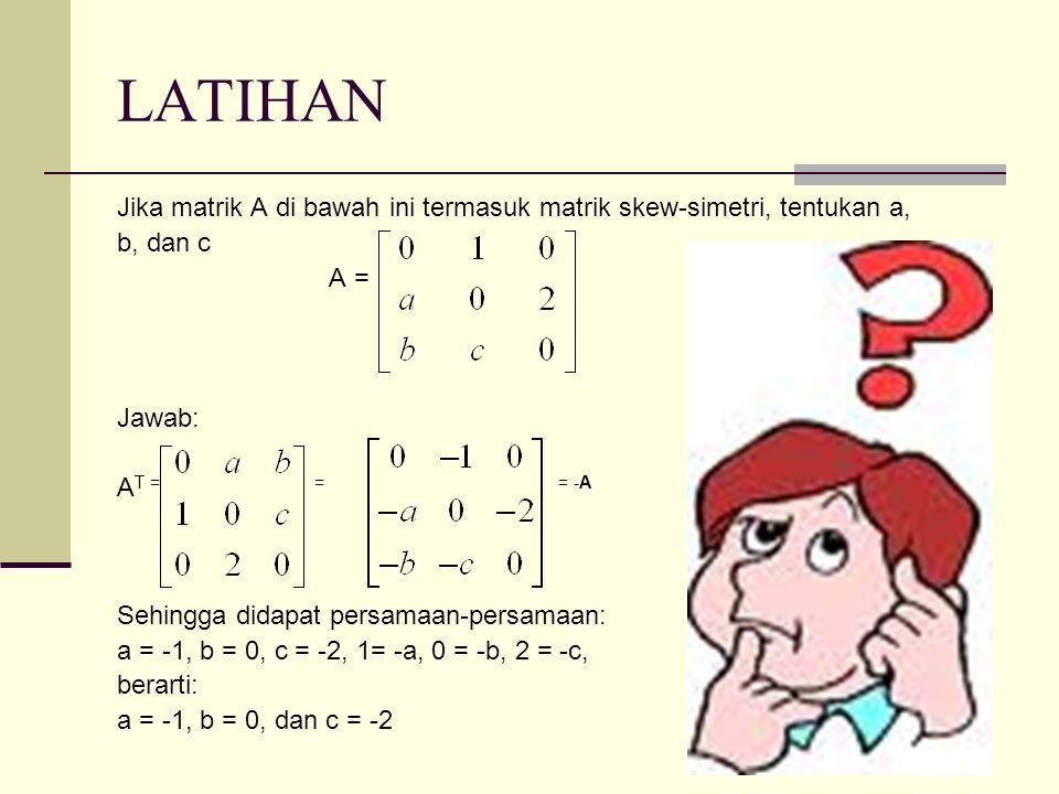 LATIHAN Jika matrik A di bawah ini termasuk matrik skew-simetri, tentukan a, b, dan c. A = Jawab: