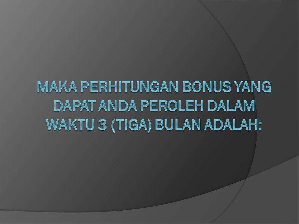 MAKA PERHITUNGAN BONUS YANG DAPAT ANDA PEROLEH DALAM WAKTU 3 (TIGA) BULAN ADALAH: