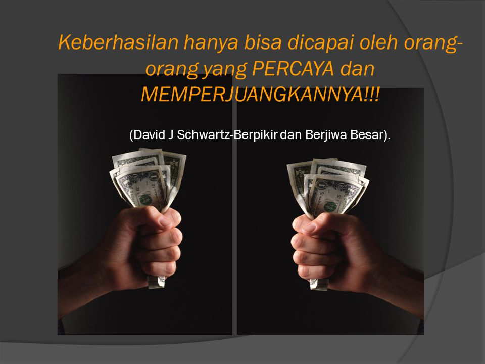 Keberhasilan hanya bisa dicapai oleh orang-orang yang PERCAYA dan MEMPERJUANGKANNYA!!! (David J Schwartz-Berpikir dan Berjiwa Besar).
