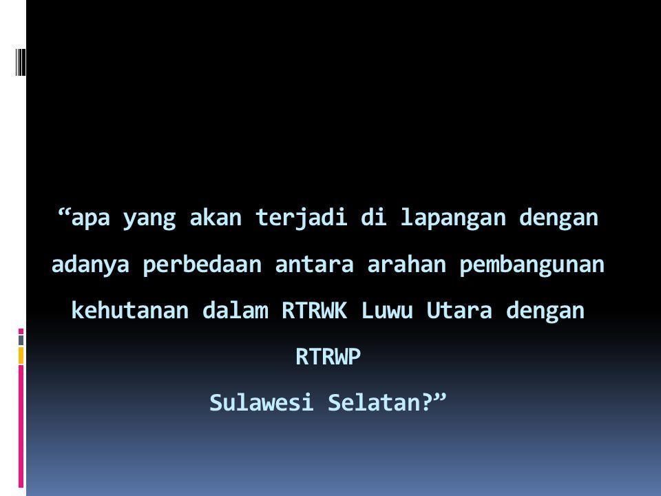 apa yang akan terjadi di lapangan dengan adanya perbedaan antara arahan pembangunan kehutanan dalam RTRWK Luwu Utara dengan RTRWP Sulawesi Selatan