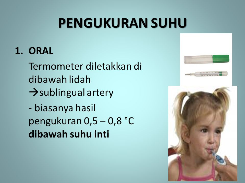 PENGUKURAN SUHU ORAL. Termometer diletakkan di dibawah lidah sublingual artery.