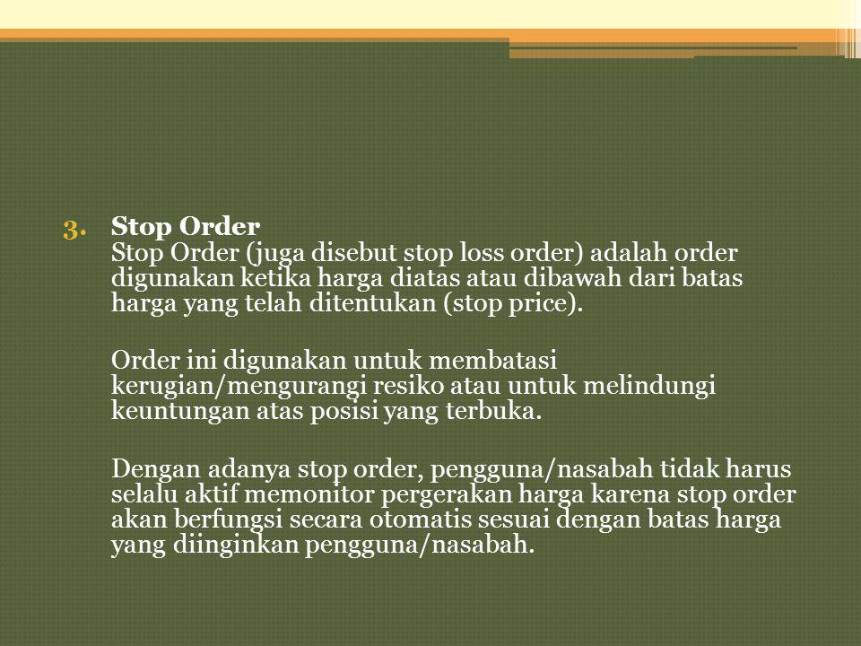 Stop Order Stop Order (juga disebut stop loss order) adalah order digunakan ketika harga diatas atau dibawah dari batas harga yang telah ditentukan (stop price).
