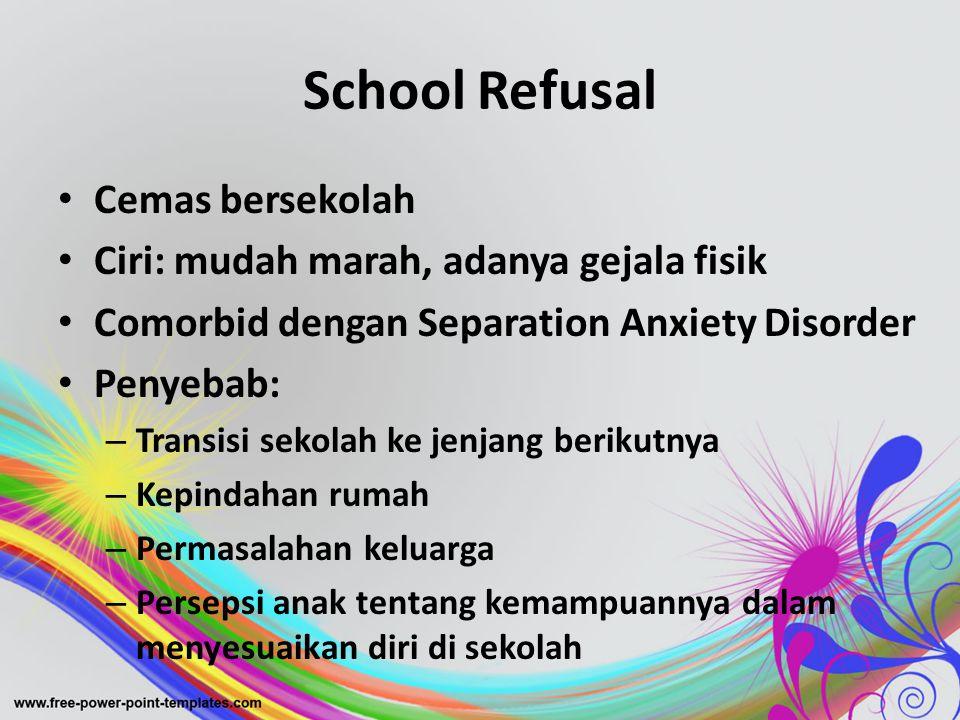 School Refusal Cemas bersekolah Ciri: mudah marah, adanya gejala fisik
