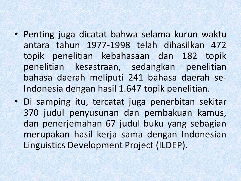 Penting juga dicatat bahwa selama kurun waktu antara tahun 1977-1998 telah dihasilkan 472 topik penelitian kebahasaan dan 182 topik penelitian kesastraan, sedangkan penelitian bahasa daerah meliputi 241 bahasa daerah se-Indonesia dengan hasil 1.647 topik penelitian.