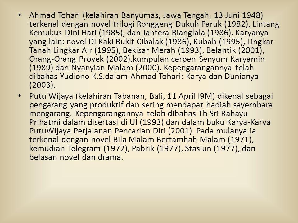 Ahmad Tohari (kelahiran Banyumas, Jawa Tengah, 13 Juni 1948) terkenal dengan novel trilogi Ronggeng Dukuh Paruk (1982), Lintang Kemukus Dini Hari (1985), dan Jantera Bianglala (1986). Karyanya yang lain: novel Di Kaki Bukit Cibalak (1986), Kubah (1995), Lingkar Tanah Lingkar Air (1995), Bekisar Merah (1993), Belantik (2001), Orang-Orang Proyek (2002),kumpulan cerpen Senyum Karyamin (1989) dan Nyanyian Malam (2000). Kepengarangannya telah dibahas Yudiono K.S.dalam Ahmad Tohari: Karya dan Dunianya (2003).