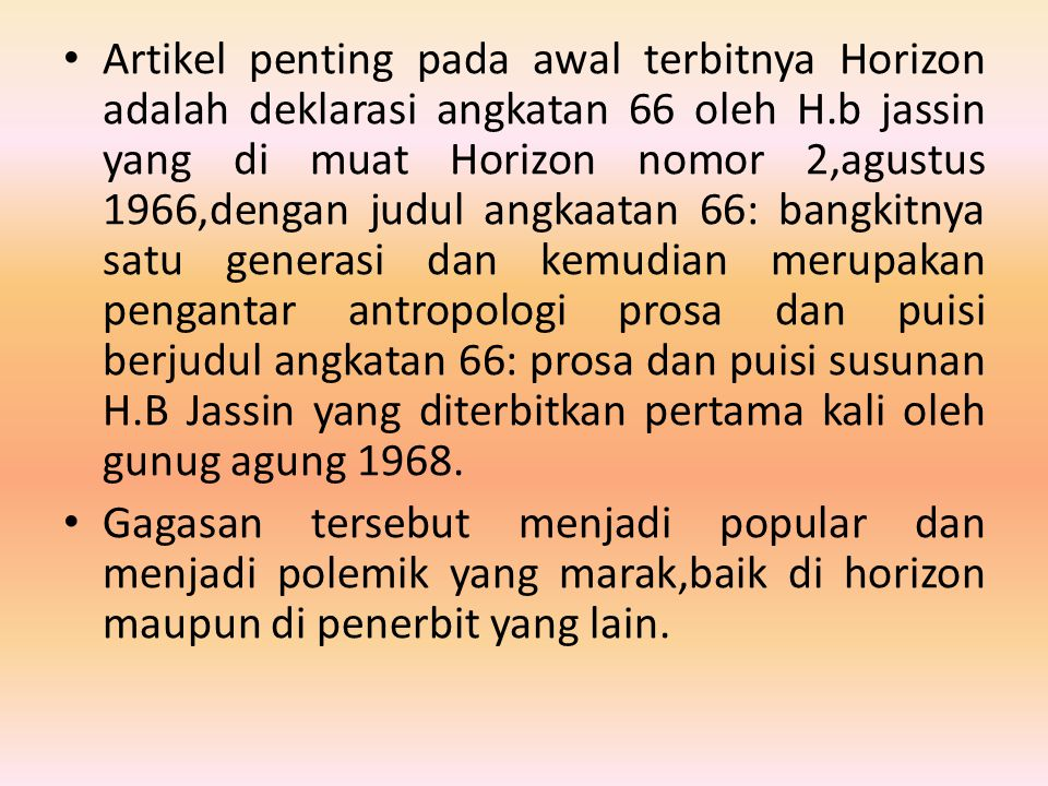 Artikel penting pada awal terbitnya Horizon adalah deklarasi angkatan 66 oleh H.b jassin yang di muat Horizon nomor 2,agustus 1966,dengan judul angkaatan 66: bangkitnya satu generasi dan kemudian merupakan pengantar antropologi prosa dan puisi berjudul angkatan 66: prosa dan puisi susunan H.B Jassin yang diterbitkan pertama kali oleh gunug agung 1968.