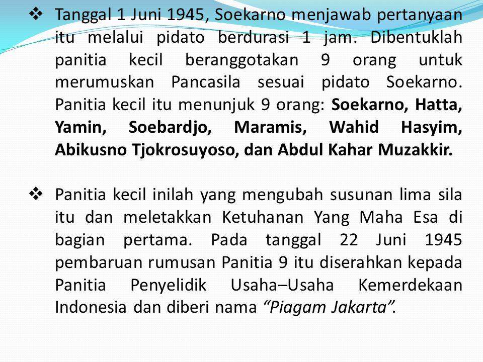 Tanggal 1 Juni 1945, Soekarno menjawab pertanyaan itu melalui pidato berdurasi 1 jam. Dibentuklah panitia kecil beranggotakan 9 orang untuk merumuskan Pancasila sesuai pidato Soekarno. Panitia kecil itu menunjuk 9 orang: Soekarno, Hatta, Yamin, Soebardjo, Maramis, Wahid Hasyim, Abikusno Tjokrosuyoso, dan Abdul Kahar Muzakkir.