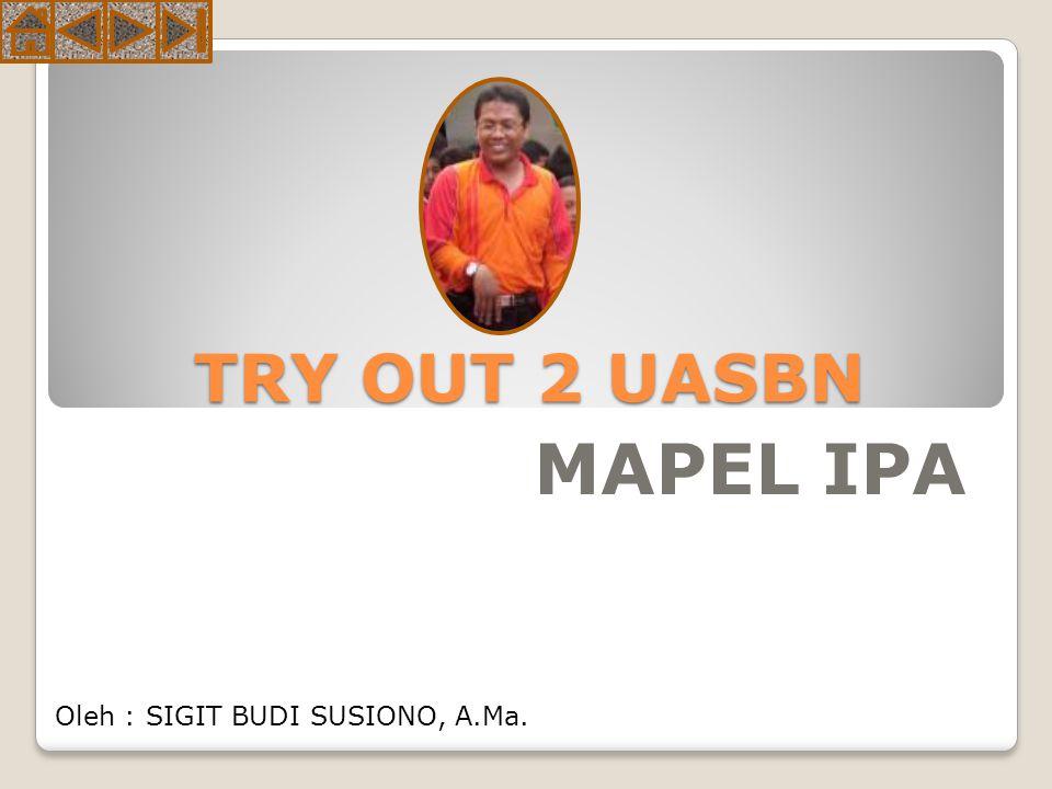 TRY OUT 2 UASBN MAPEL IPA Oleh : SIGIT BUDI SUSIONO, A.Ma.