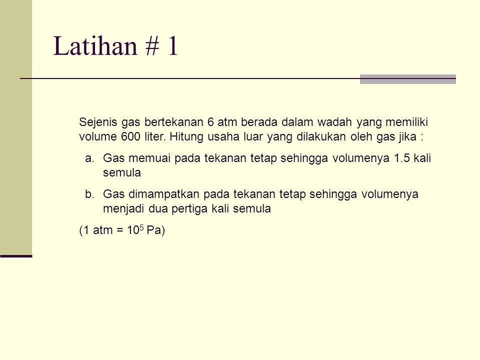 Latihan # 1 Sejenis gas bertekanan 6 atm berada dalam wadah yang memiliki volume 600 liter. Hitung usaha luar yang dilakukan oleh gas jika :