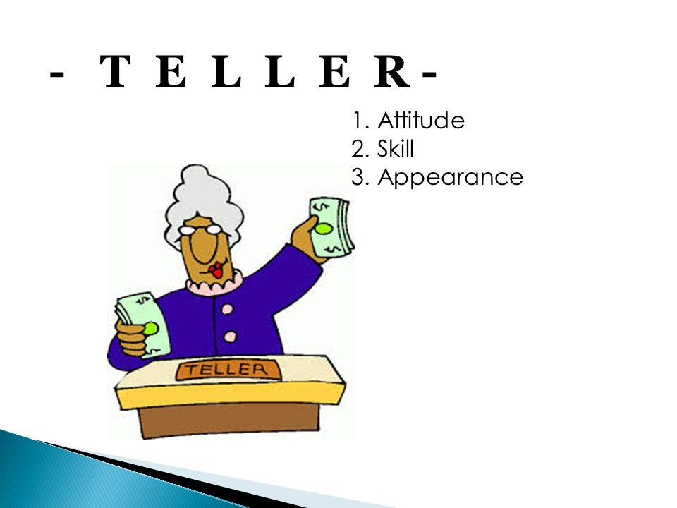 - T E L L E R - 1. Attitude 2. Skill 3. Appearance