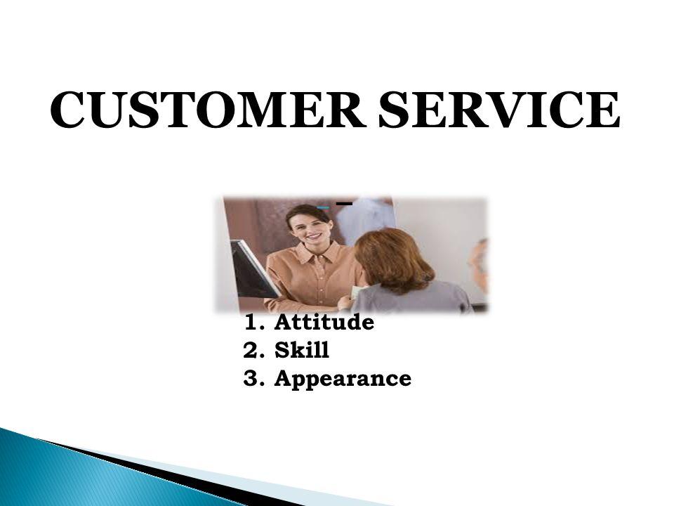 CUSTOMER SERVICE – 1. Attitude 2. Skill 3. Appearance