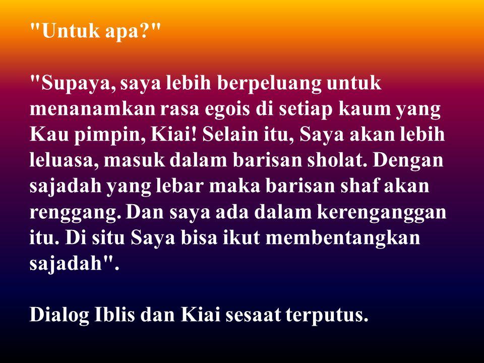 Untuk apa Supaya, saya lebih berpeluang untuk menanamkan rasa egois di setiap kaum yang Kau pimpin, Kiai.