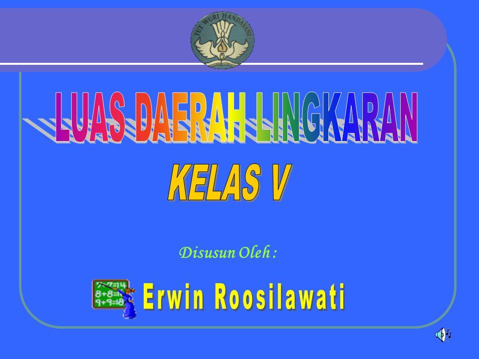 LUAS DAERAH LINGKARAN KELAS V Disusun Oleh : Erwin Roosilawati