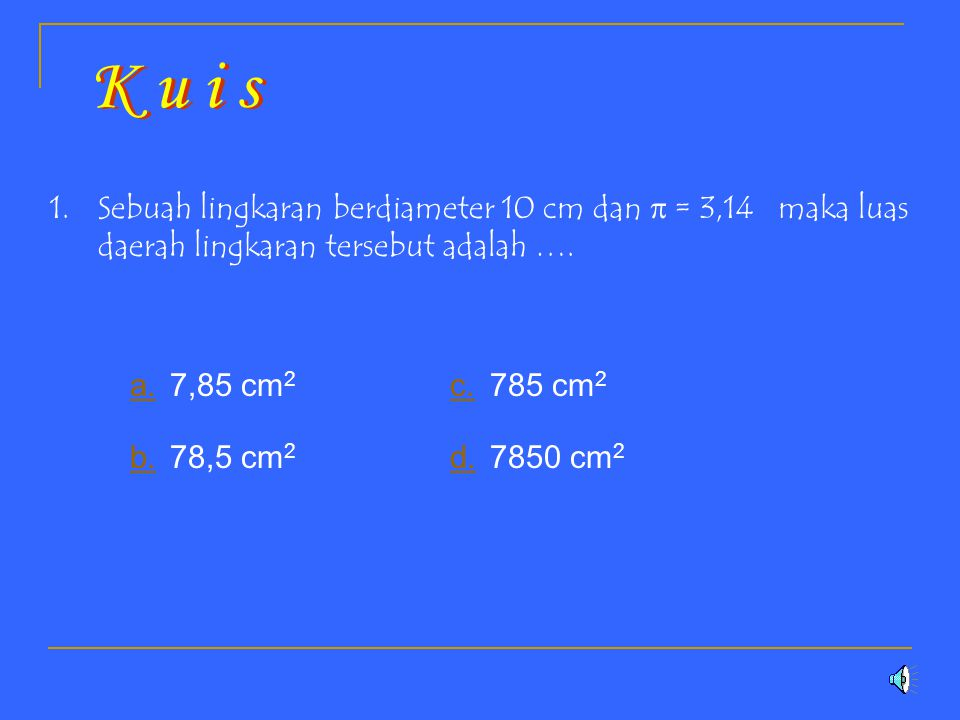 K u i s Sebuah lingkaran berdiameter 10 cm dan  = 3,14 maka luas daerah lingkaran tersebut adalah ….