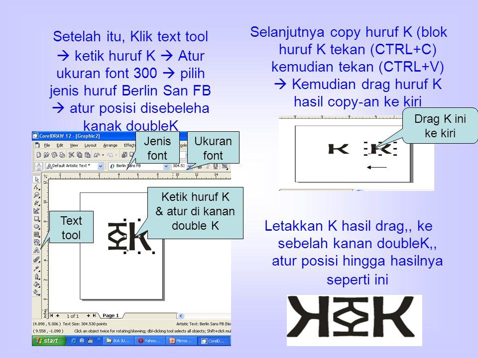 Setelah itu, Klik text tool  ketik huruf K  Atur ukuran font 300  pilih jenis huruf Berlin San FB  atur posisi disebeleha kanak doubleK