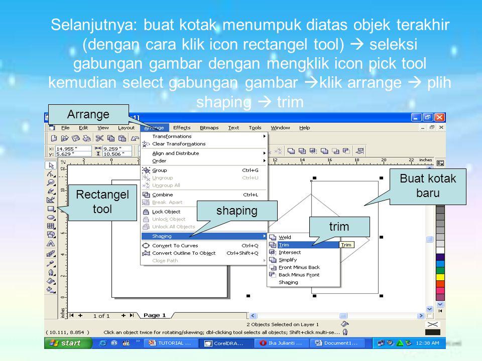 Selanjutnya: buat kotak menumpuk diatas objek terakhir (dengan cara klik icon rectangel tool)  seleksi gabungan gambar dengan mengklik icon pick tool kemudian select gabungan gambar klik arrange  plih shaping  trim