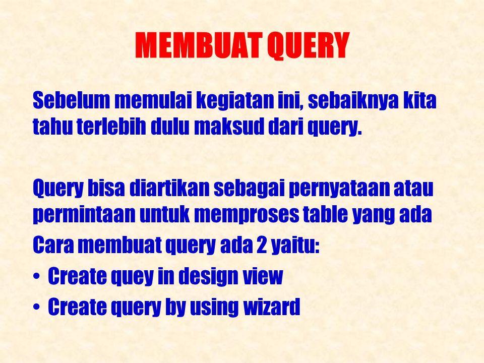 MEMBUAT QUERY Sebelum memulai kegiatan ini, sebaiknya kita tahu terlebih dulu maksud dari query.