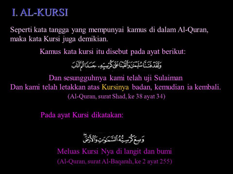 I. AL-KURSI Seperti kata tangga yang mempunyai kamus di dalam Al-Quran, maka kata Kursi juga demikian.
