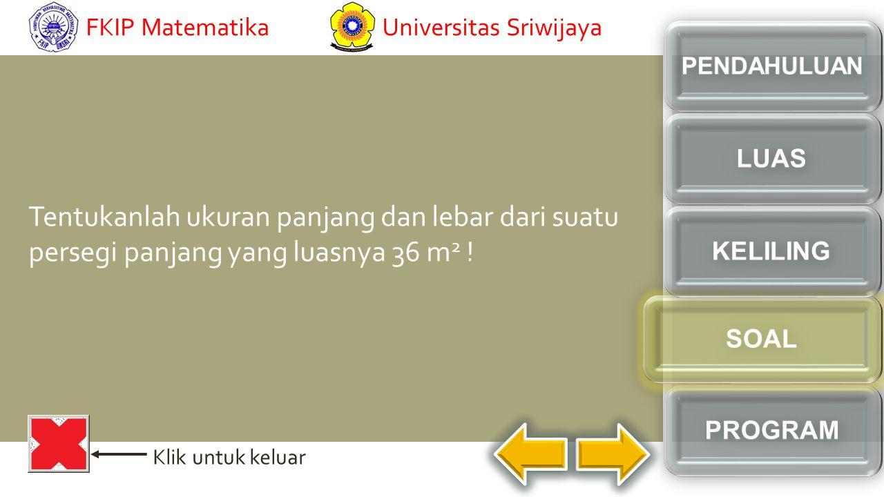 FKIP Matematika Universitas Sriwijaya. PENDAHULUAN. LUAS. Tentukanlah ukuran panjang dan lebar dari suatu persegi panjang yang luasnya 36 m2 !