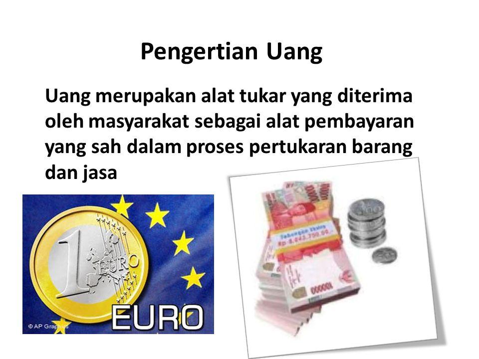 Pengertian Uang Uang merupakan alat tukar yang diterima oleh masyarakat sebagai alat pembayaran yang sah dalam proses pertukaran barang dan jasa.